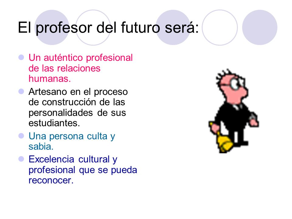 El profesor del futuro será: Un auténtico profesional de las relaciones humanas. Artesano en el proceso de construcción de las personalidades de sus e