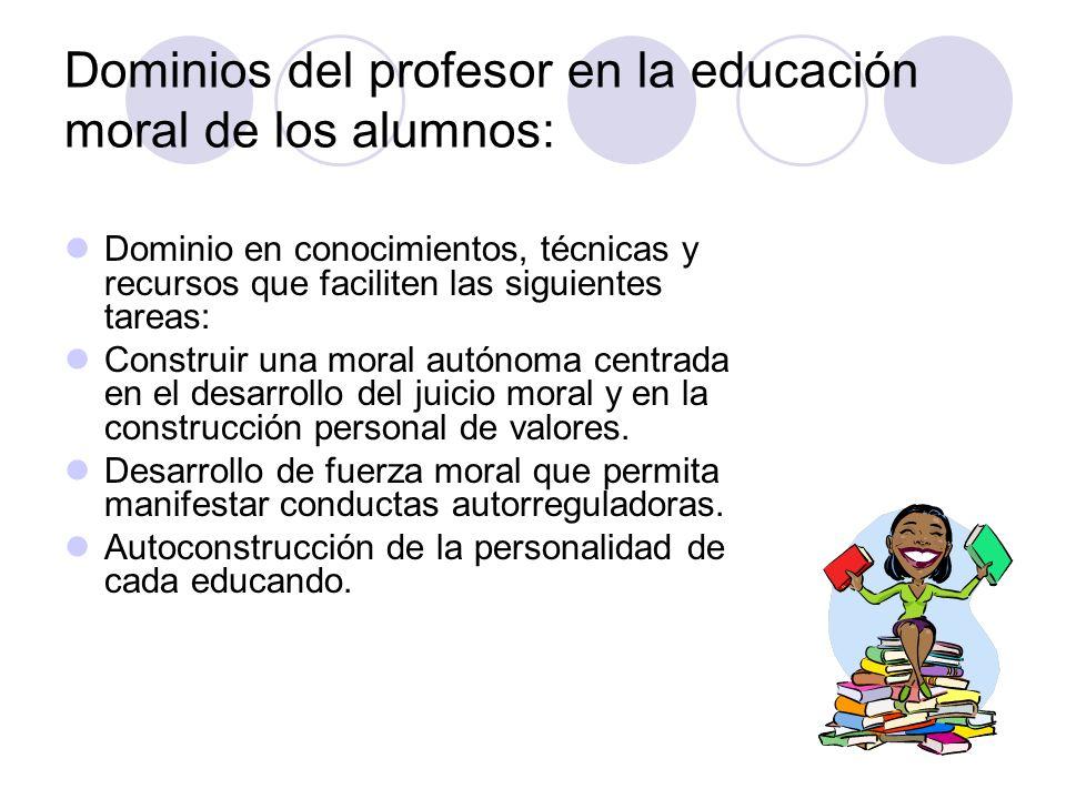 Dominios del profesor en la educación moral de los alumnos: Dominio en conocimientos, técnicas y recursos que faciliten las siguientes tareas: Constru