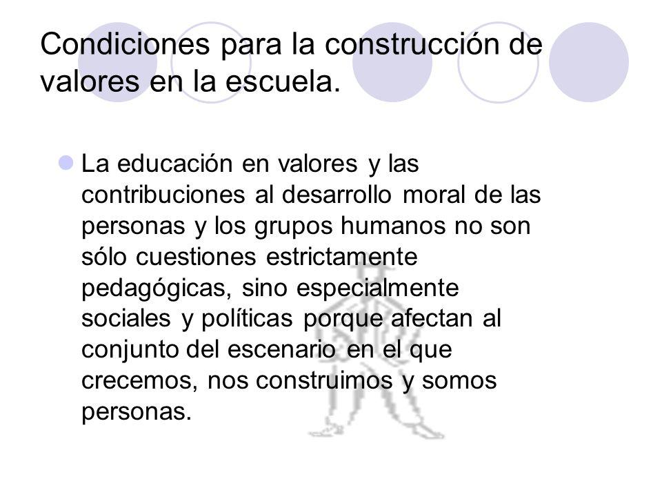 Condiciones para la construcción de valores en la escuela. La educación en valores y las contribuciones al desarrollo moral de las personas y los grup