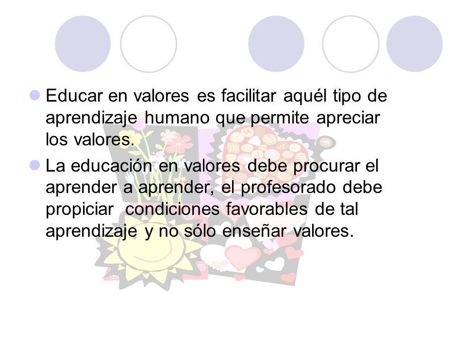 Educar en valores es facilitar aquél tipo de aprendizaje humano que permite apreciar los valores. La educación en valores debe procurar el aprender a