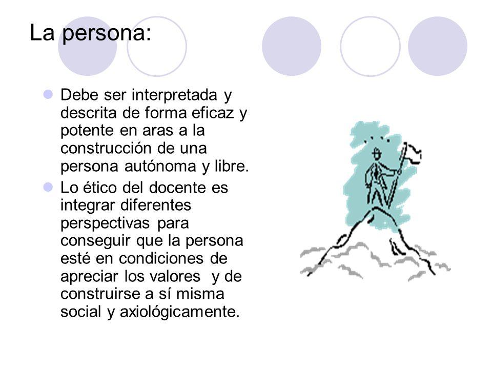 La persona: Debe ser interpretada y descrita de forma eficaz y potente en aras a la construcción de una persona autónoma y libre. Lo ético del docente