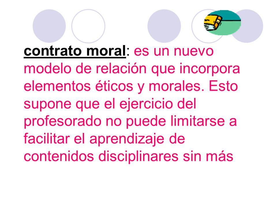 contrato moral: es un nuevo modelo de relación que incorpora elementos éticos y morales. Esto supone que el ejercicio del profesorado no puede limitar