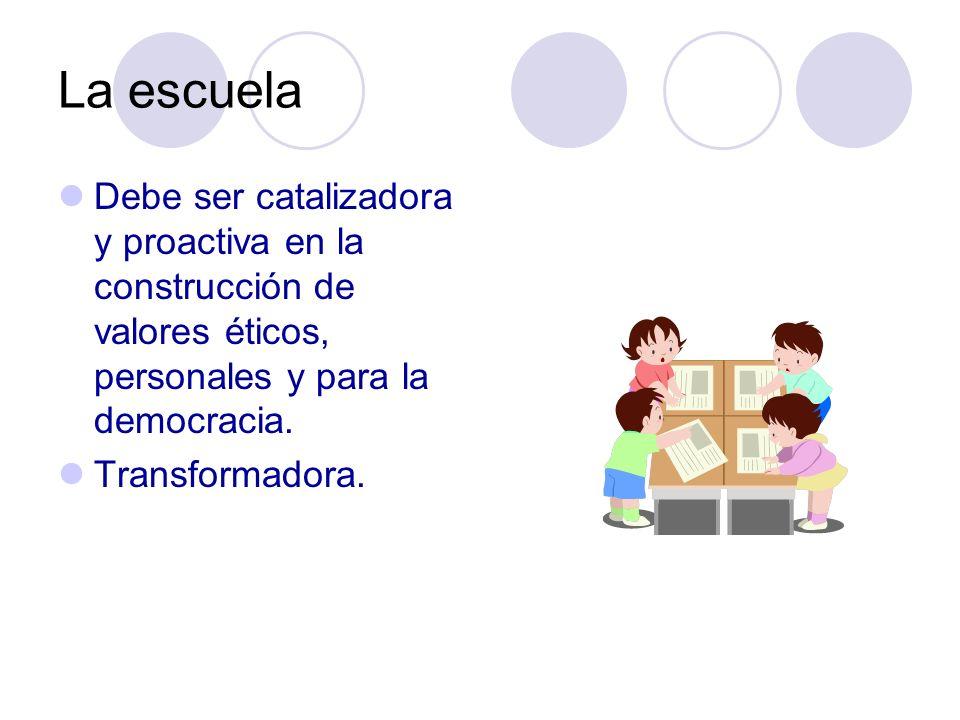 La escuela Debe ser catalizadora y proactiva en la construcción de valores éticos, personales y para la democracia. Transformadora.