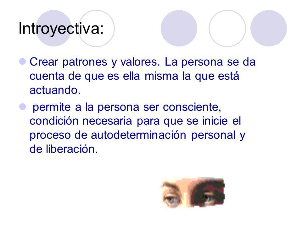 Introyectiva: Crear patrones y valores. La persona se da cuenta de que es ella misma la que está actuando. permite a la persona ser consciente, condic