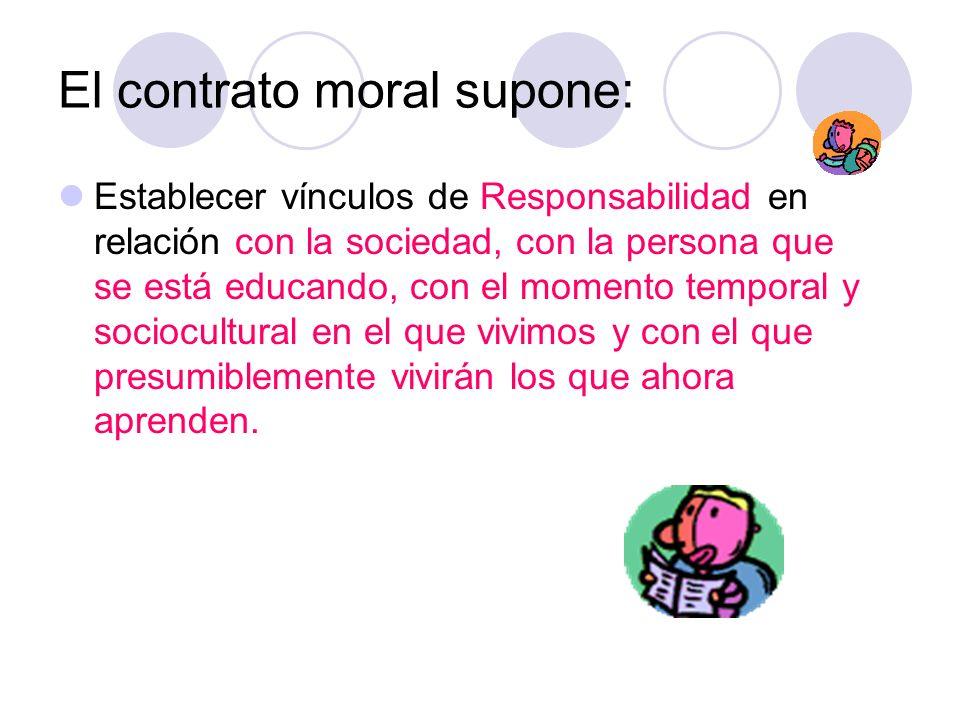 El contrato moral supone: Establecer vínculos de Responsabilidad en relación con la sociedad, con la persona que se está educando, con el momento temp