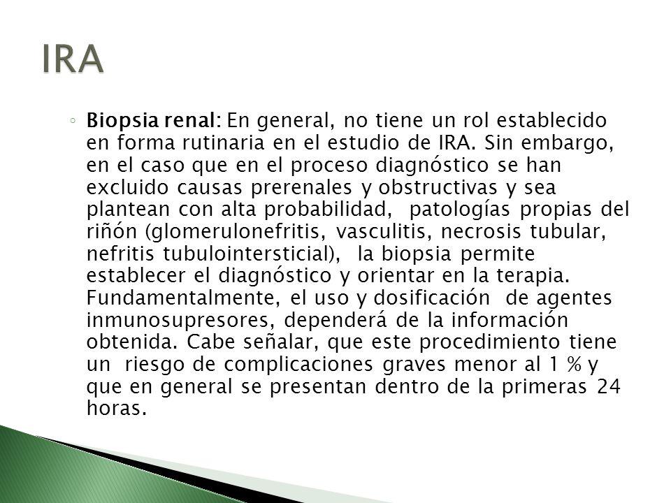 Biopsia renal: En general, no tiene un rol establecido en forma rutinaria en el estudio de IRA. Sin embargo, en el caso que en el proceso diagnóstico
