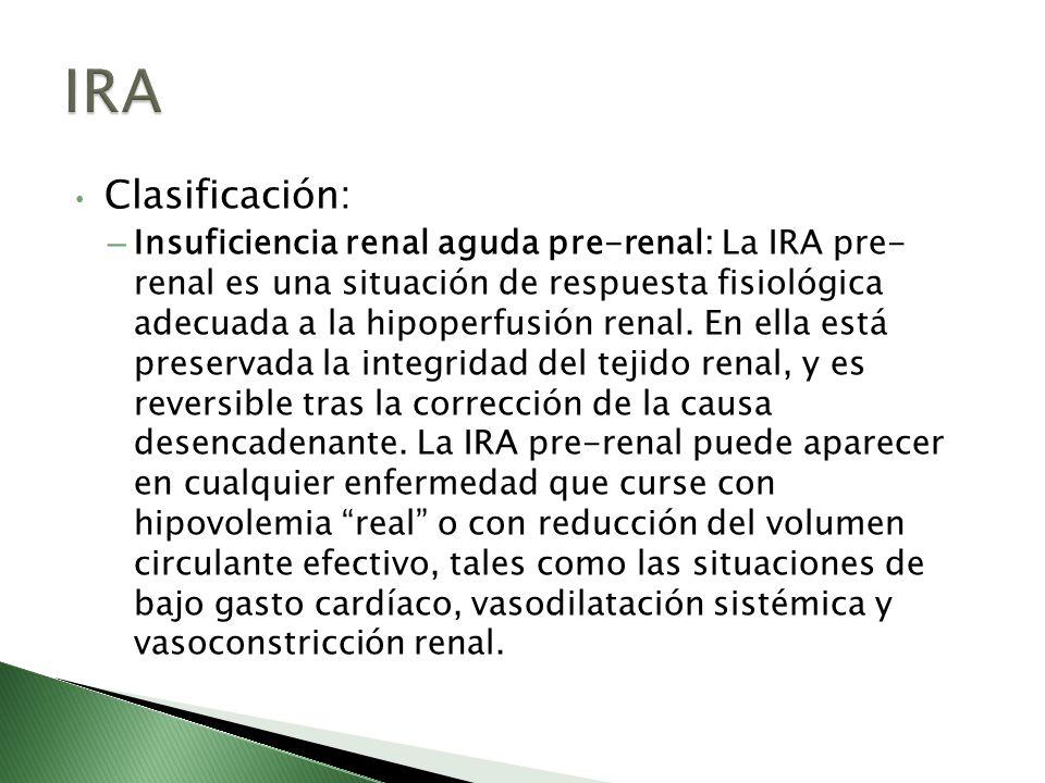 Clasificación: – Insuficiencia renal aguda pre-renal: La IRA pre- renal es una situación de respuesta fisiológica adecuada a la hipoperfusión renal. E