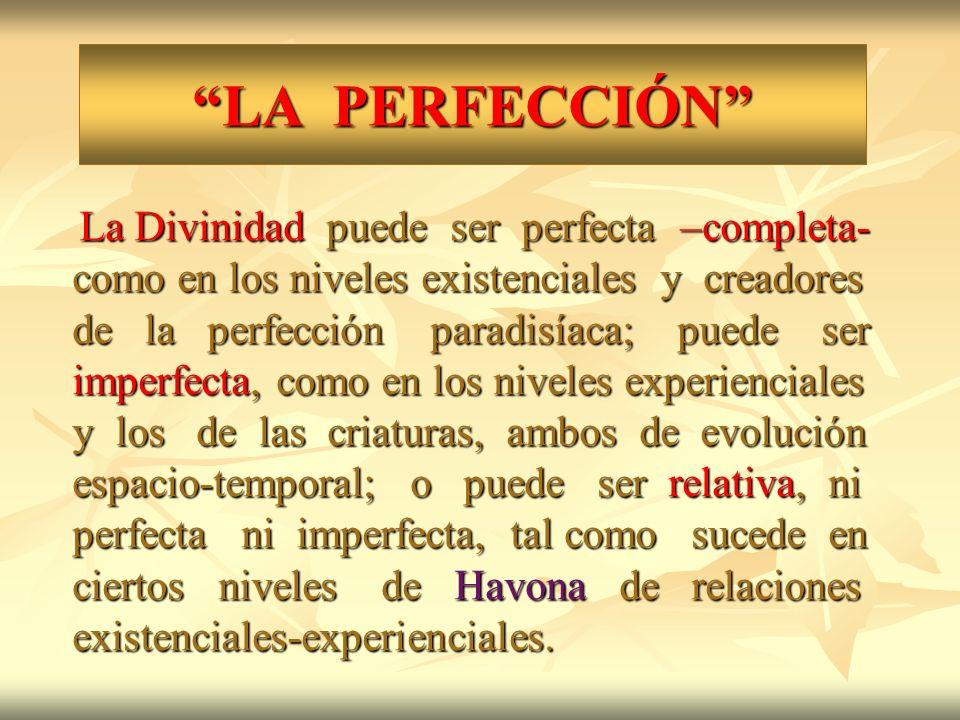 LA PERFECCIÓN La Divinidad puede ser perfecta –completa- como en los niveles existenciales y creadores de la perfección paradisíaca; puede ser imperfe