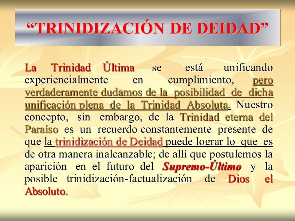 TRINIDIZACIÓN DE DEIDAD La Trinidad Última se está unificando experiencialmente en cumplimiento, pero verdaderamente dudamos de la posibilidad de dich