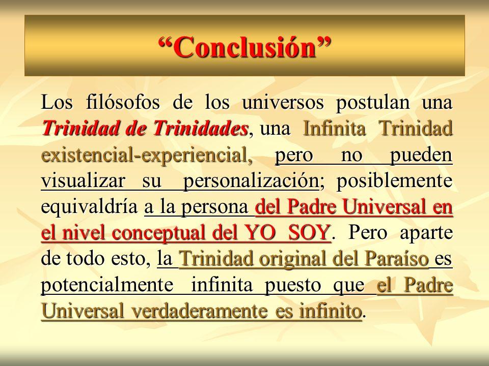 Conclusión Los filósofos de los universos postulan una Trinidad de Trinidades, una Infinita Trinidad existencial-experiencial, pero no pueden visualiz