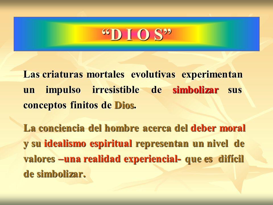 D I O S Las criaturas mortales evolutivas experimentan un impulso irresistible de simbolizar sus conceptos finitos de Dios. La conciencia del hombre a