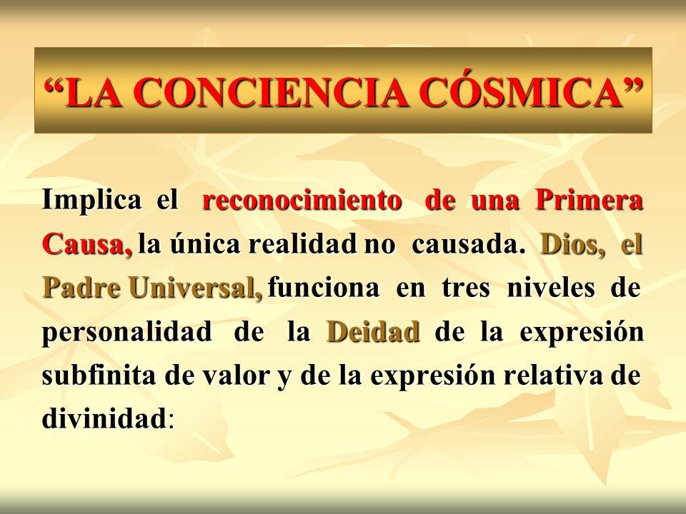 LA CONCIENCIA CÓSMICA Implica el reconocimiento de una Primera Causa, la única realidad no causada. Dios, el Padre Universal, funciona en tres niveles