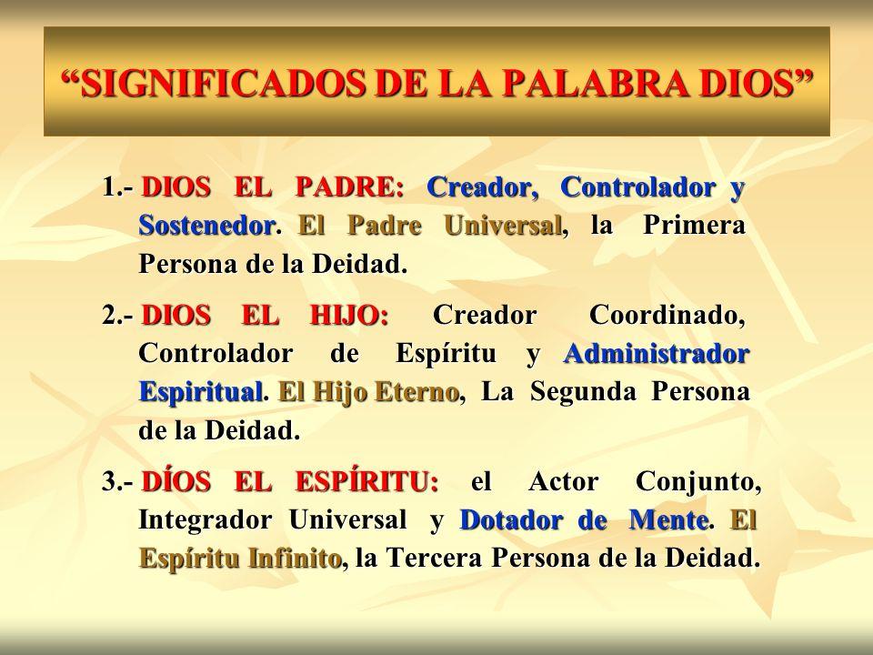 SIGNIFICADOS DE LA PALABRA DIOS 1.- DIOS EL PADRE: Creador, Controlador y Sostenedor. El Padre Universal, la Primera Sostenedor. El Padre Universal, l