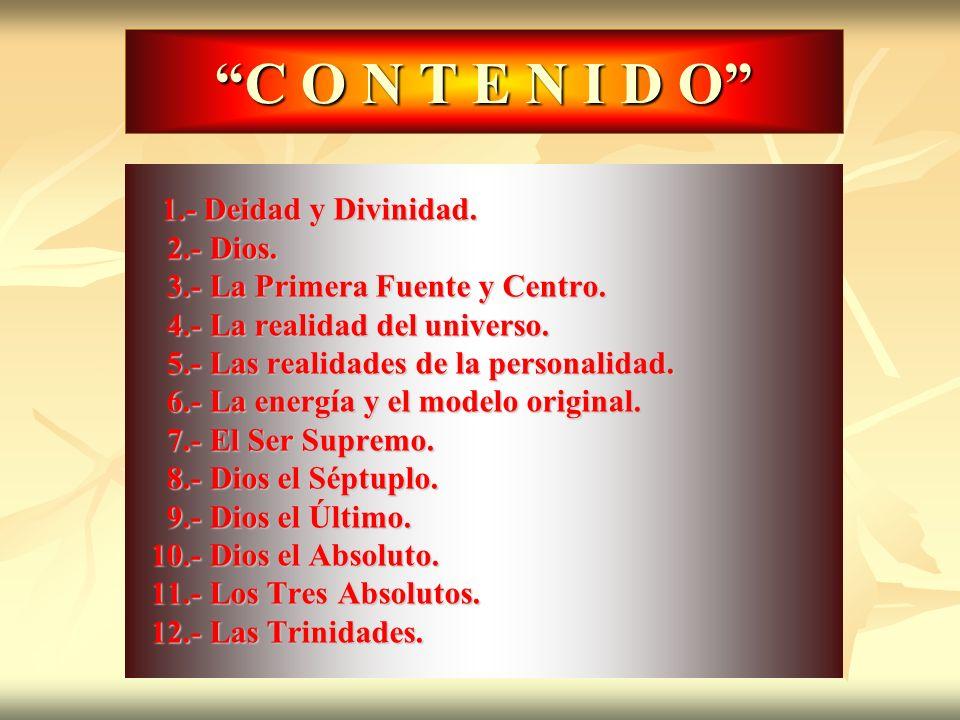 C O N T E N I D O 1.- Deidad y Divinidad. 1.- Deidad y Divinidad. 2.- Dios. 2.- Dios. 3.- La Primera Fuente y Centro. 3.- La Primera Fuente y Centro.