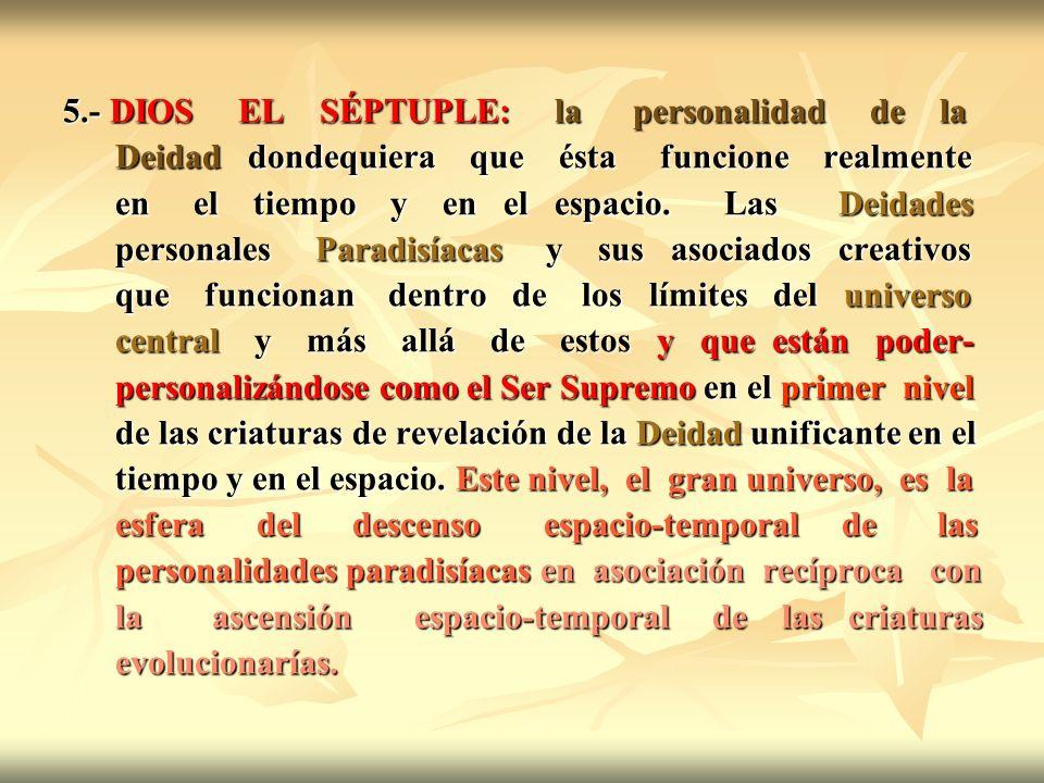 5.- DIOS EL SÉPTUPLE: la personalidad de la Deidad dondequiera que ésta funcione realmente Deidad dondequiera que ésta funcione realmente en el tiempo