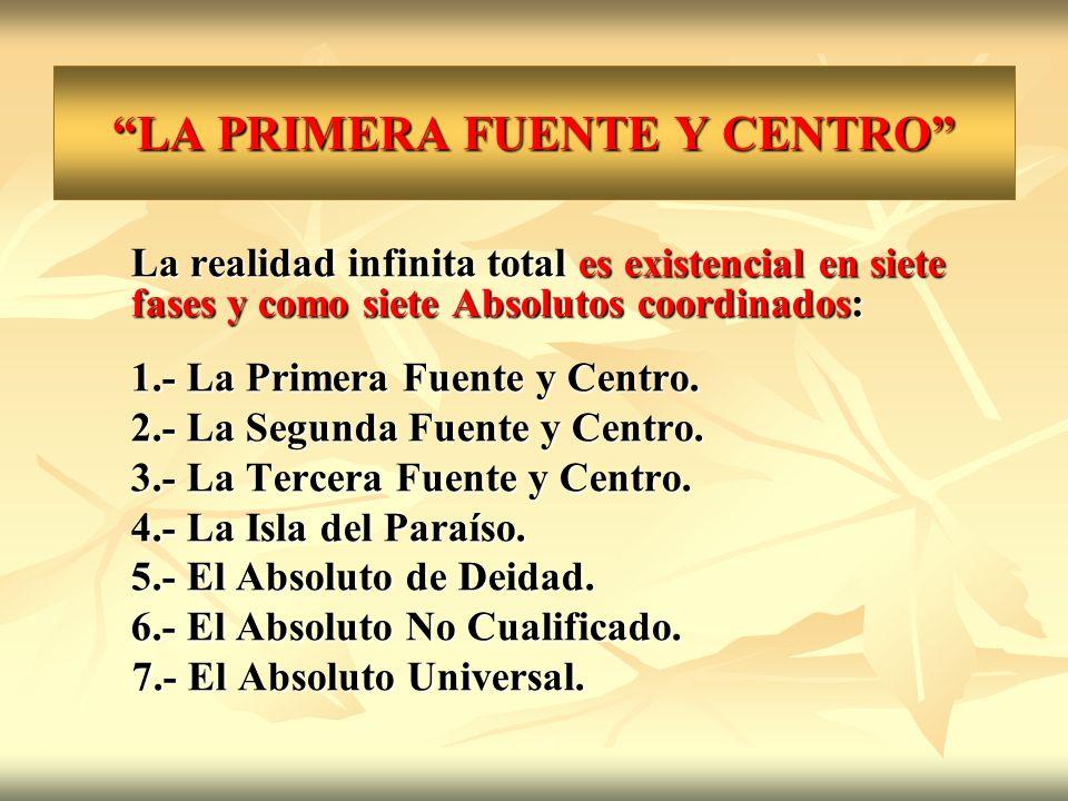 LA PRIMERA FUENTE Y CENTRO La realidad infinita total es existencial en siete fases y como siete Absolutos coordinados: 1.- La Primera Fuente y Centro