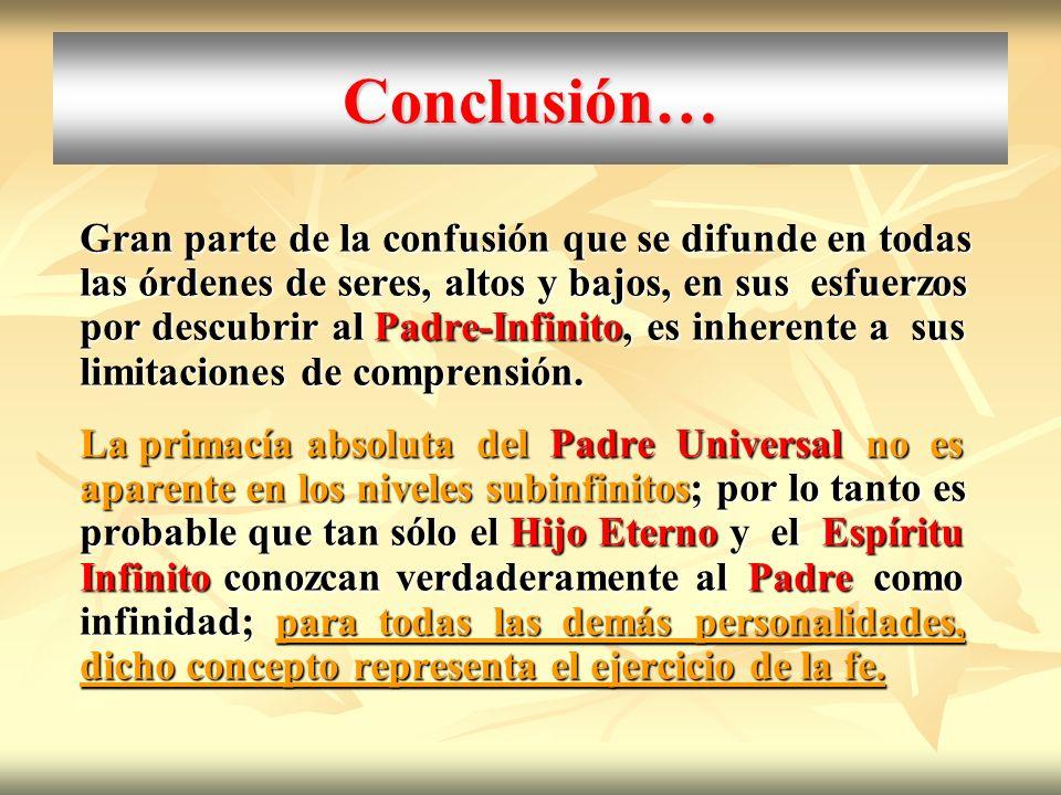 Conclusión… Gran parte de la confusión que se difunde en todas las órdenes de seres, altos y bajos, en sus esfuerzos por descubrir al Padre-Infinito,