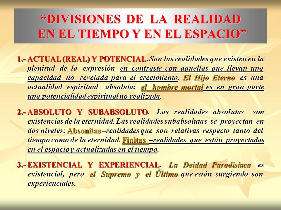 DIVISIONES DE LA REALIDAD EN EL TIEMPO Y EN EL ESPACIO 1.- ACTUAL (REAL) Y POTENCIAL. Son las realidades que existen en la plenitud de la expresión en