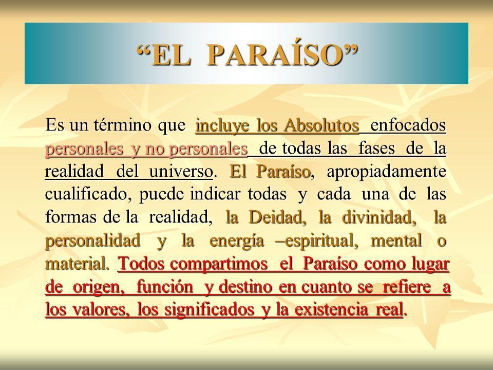 EL PARAÍSO Es un término que incluye los Absolutos enfocados personales y no personales de todas las fases de la realidad del universo. El Paraíso, ap