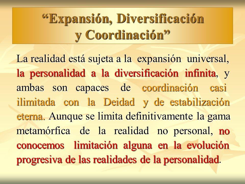 Expansión, Diversificación y Coordinación La realidad está sujeta a la expansión universal, la personalidad a la diversificación infinita, y ambas son