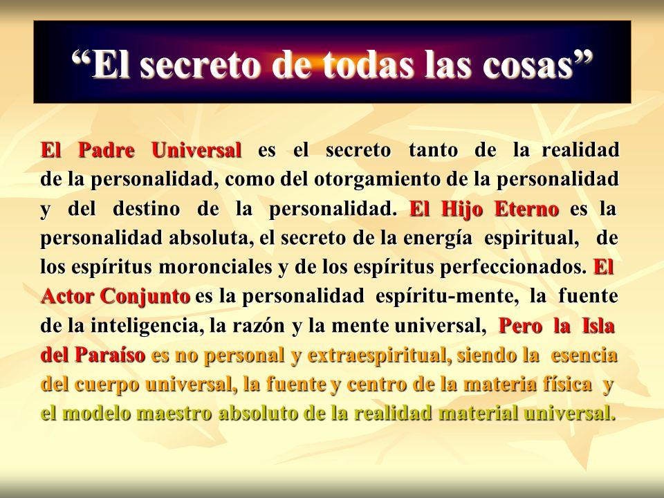El secreto de todas las cosas El Padre Universal es el secreto tanto de la realidad de la personalidad, como del otorgamiento de la personalidad y del
