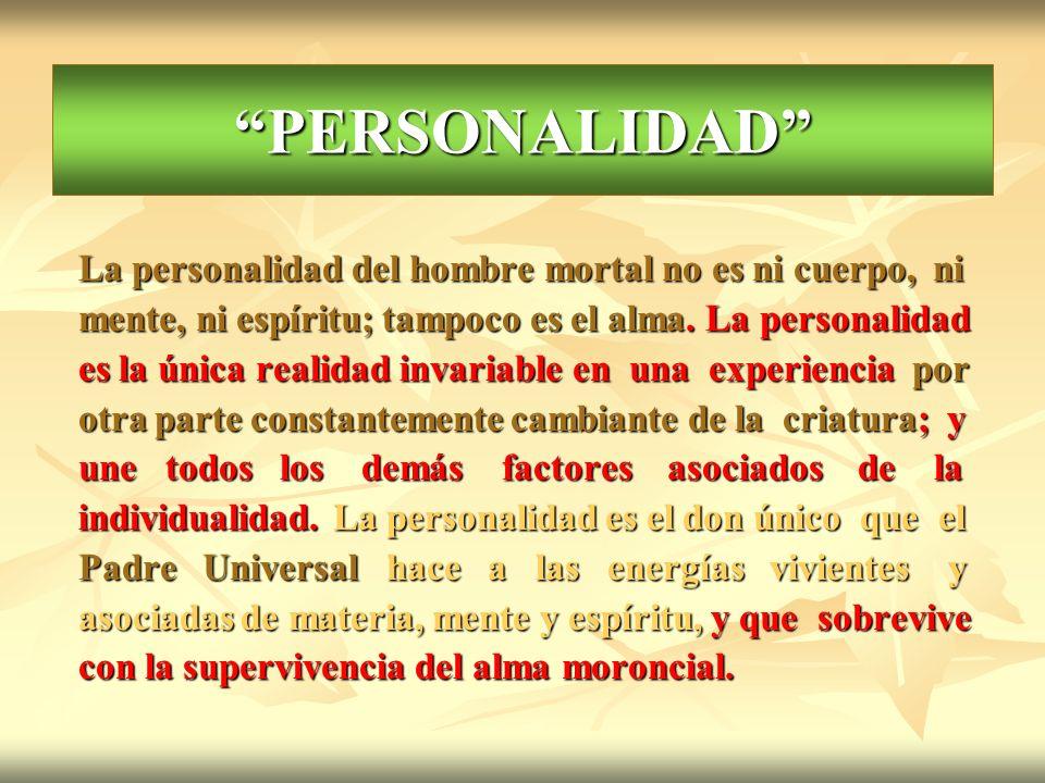 PERSONALIDAD La personalidad del hombre mortal no es ni cuerpo, ni mente, ni espíritu; tampoco es el alma. La personalidad es la única realidad invari
