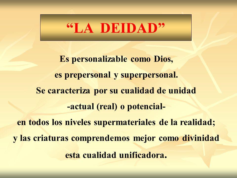 LA DEIDAD Es personalizable como Dios, es prepersonal y superpersonal. Se caracteriza por su cualidad de unidad -actual (real) o potencial- en todos l