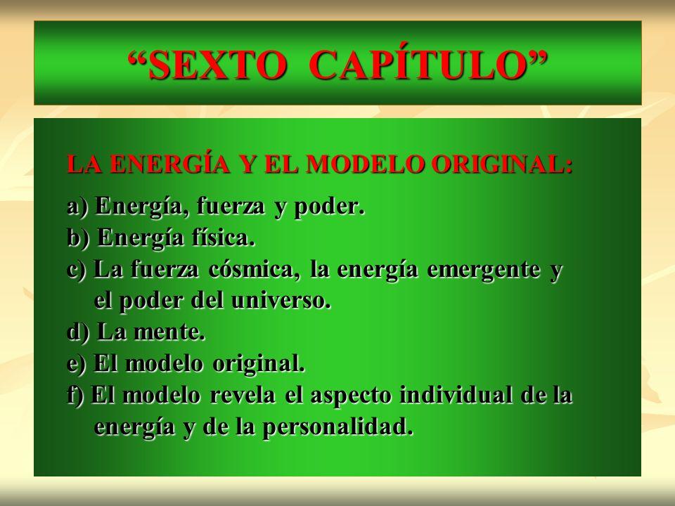 SEXTO CAPÍTULO LA ENERGÍA Y EL MODELO ORIGINAL: a) Energía, fuerza y poder. b) Energía física. c) La fuerza cósmica, la energía emergente y el poder d