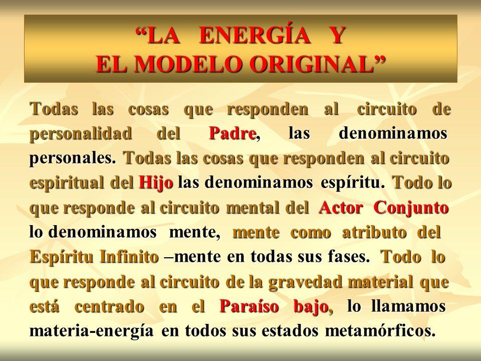 LA ENERGÍA Y EL MODELO ORIGINAL Todas las cosas que responden al circuito de personalidad del Padre, las denominamos personales. Todas las cosas que r