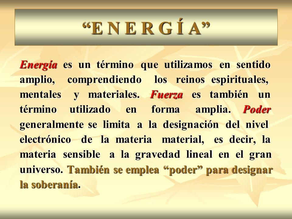 E N E R G Í A Energía es un término que utilizamos en sentido amplio, comprendiendo los reinos espirituales, mentales y materiales. Fuerza es también