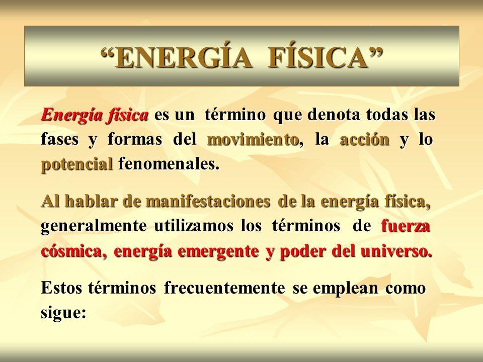 ENERGÍA FÍSICA Energía física es un término que denota todas las fases y formas del movimiento, la acción y lo potencial fenomenales. Al hablar de man