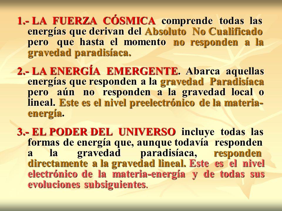 1.- LA FUERZA CÓSMICA comprende todas las energías que derivan del Absoluto No Cualificado pero que hasta el momento no responden a la gravedad paradi