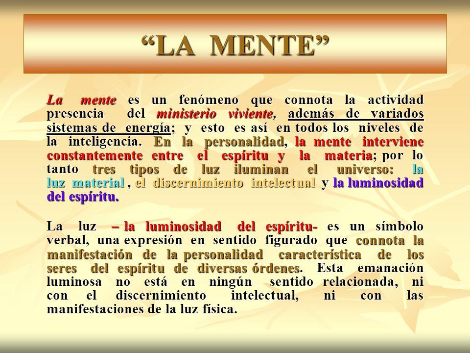 LA MENTE La mente es un fenómeno que connota la actividad presencia del ministerio viviente, además de variados sistemas de energía; y esto es así en