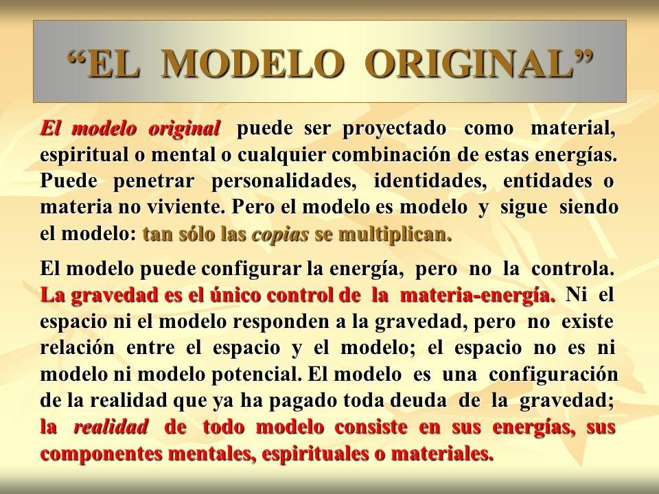 EL MODELO ORIGINAL El modelo original puede ser proyectado como material, espiritual o mental o cualquier combinación de estas energías. Puede penetra