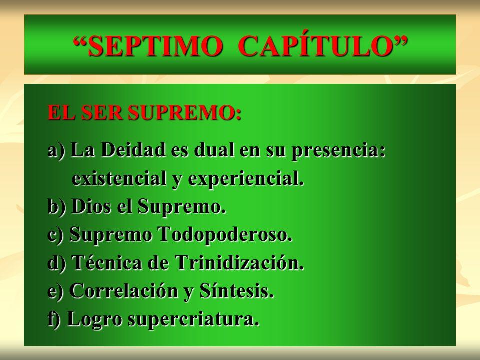 SEPTIMO CAPÍTULO EL SER SUPREMO: a) La Deidad es dual en su presencia: existencial y experiencial. existencial y experiencial. b) Dios el Supremo. c)