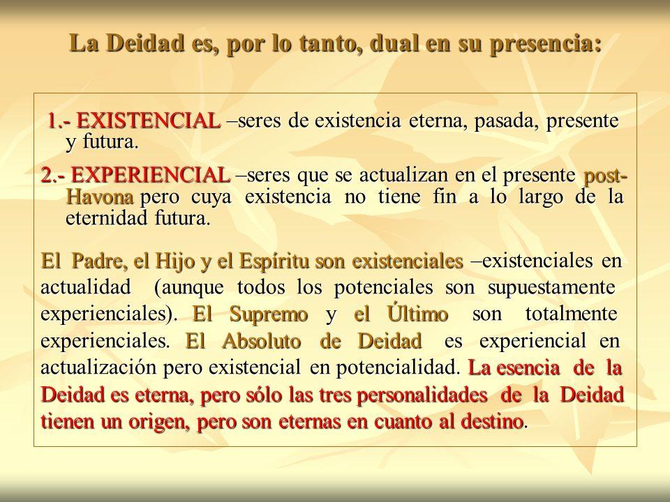 La Deidad es, por lo tanto, dual en su presencia: 1.- EXISTENCIAL –seres de existencia eterna, pasada, presente y futura. 1.- EXISTENCIAL –seres de ex