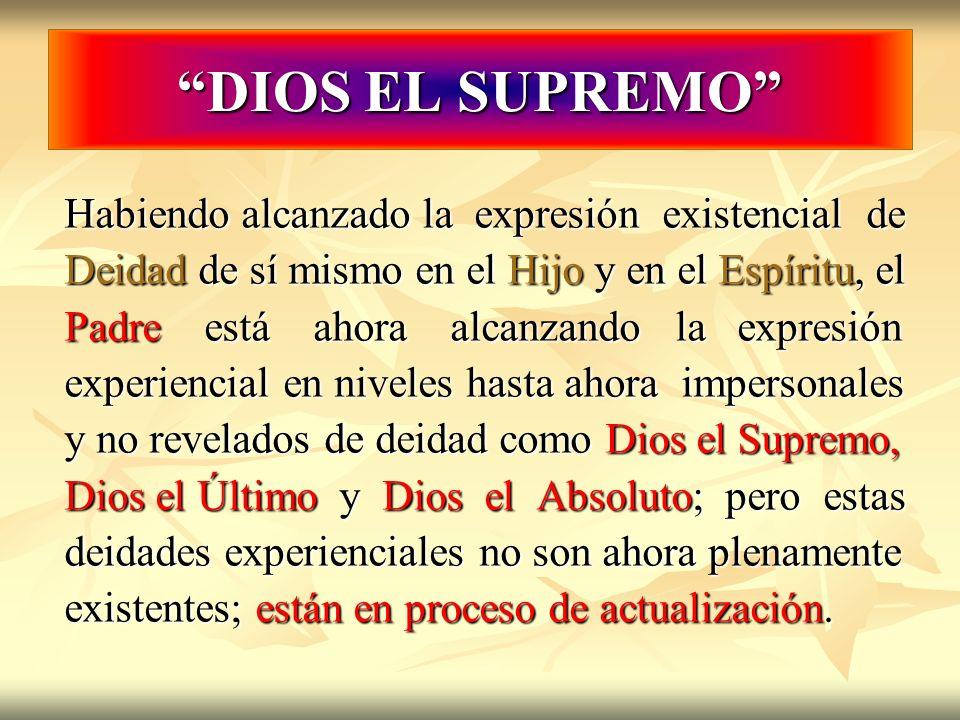 DIOS EL SUPREMO Habiendo alcanzado la expresión existencial de Deidad de sí mismo en el Hijo y en el Espíritu, el Padre está ahora alcanzando la expre