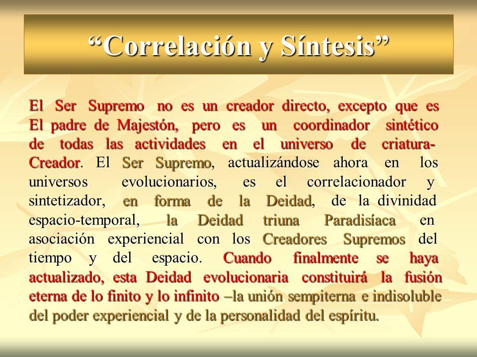 Correlación y Síntesis El Ser Supremo no es un creador directo, excepto que es El padre de Majestón, pero es un coordinador sintético de todas las act
