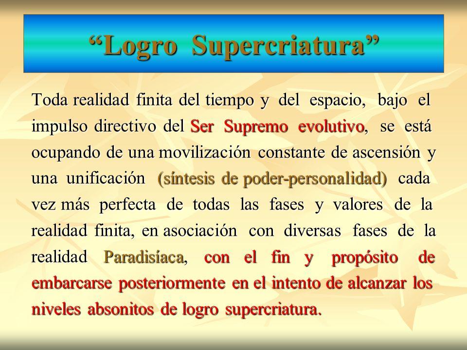 Logro Supercriatura Toda realidad finita del tiempo y del espacio, bajo el impulso directivo del Ser Supremo evolutivo, se está ocupando de una movili