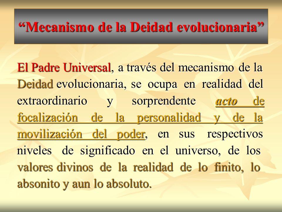 Mecanismo de la Deidad evolucionaria El Padre Universal, a través del mecanismo de la Deidad evolucionaria, se ocupa en realidad del extraordinario y