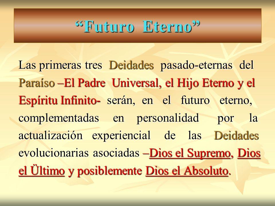Futuro Eterno Las primeras tres Deidades pasado-eternas del Paraíso –El Padre Universal, el Hijo Eterno y el Espíritu Infinito- serán, en el futuro et