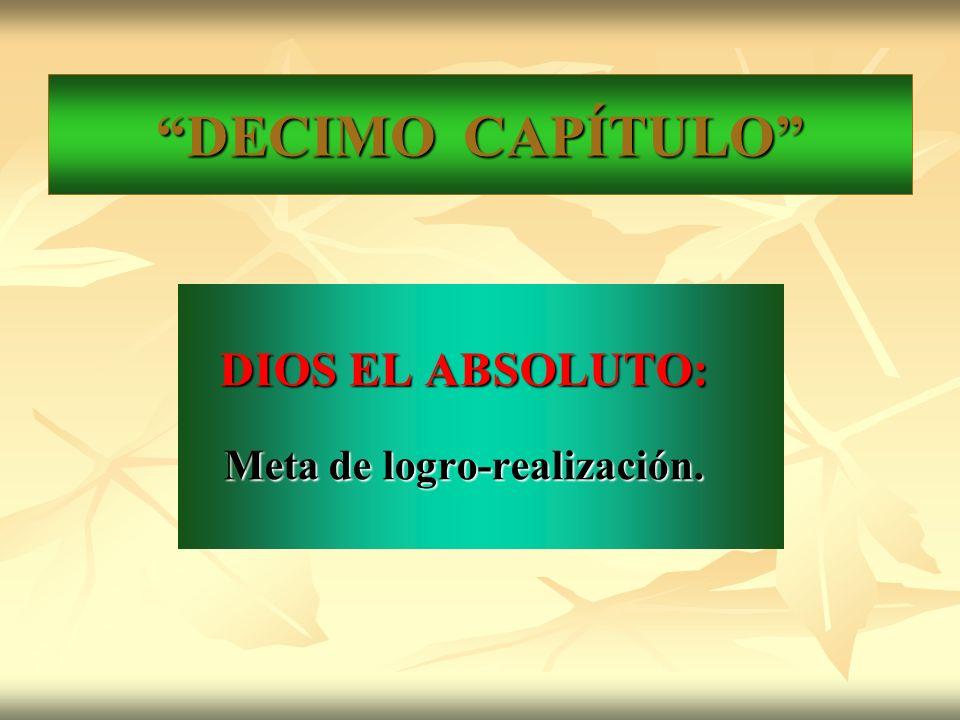 DECIMO CAPÍTULO DIOS EL ABSOLUTO: DIOS EL ABSOLUTO: Meta de logro-realización.