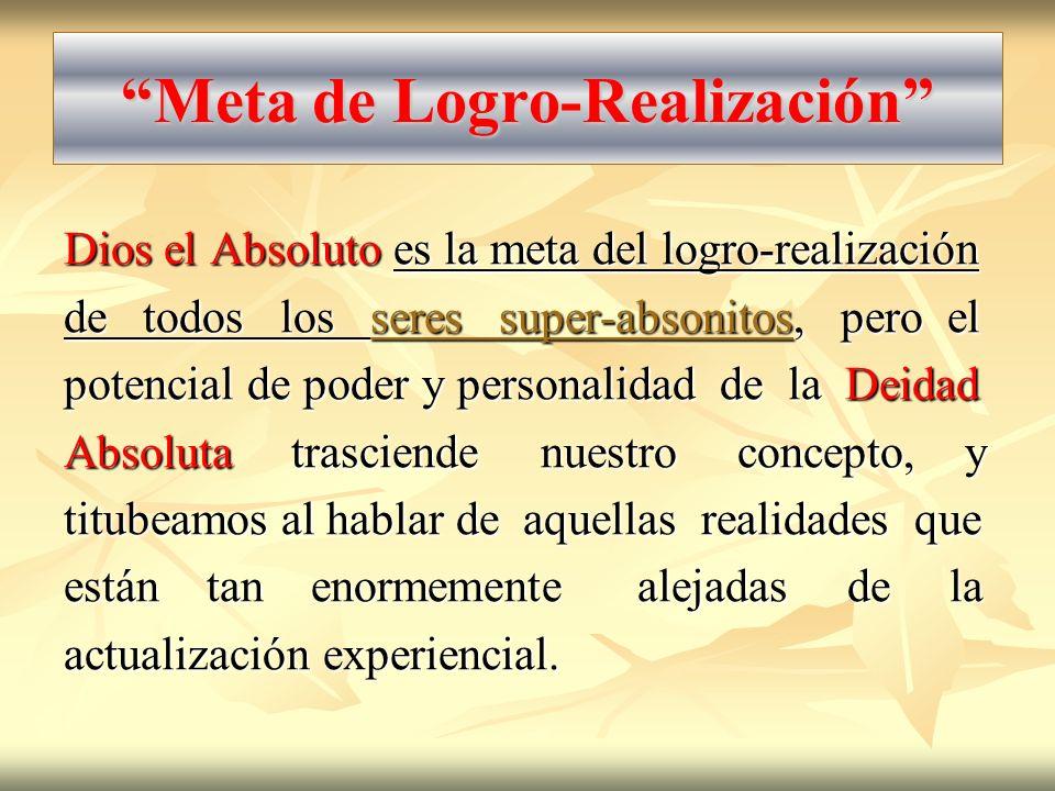 Meta de Logro-Realización Dios el Absoluto es la meta del logro-realización de todos los seres super-absonitos, pero el potencial de poder y personali