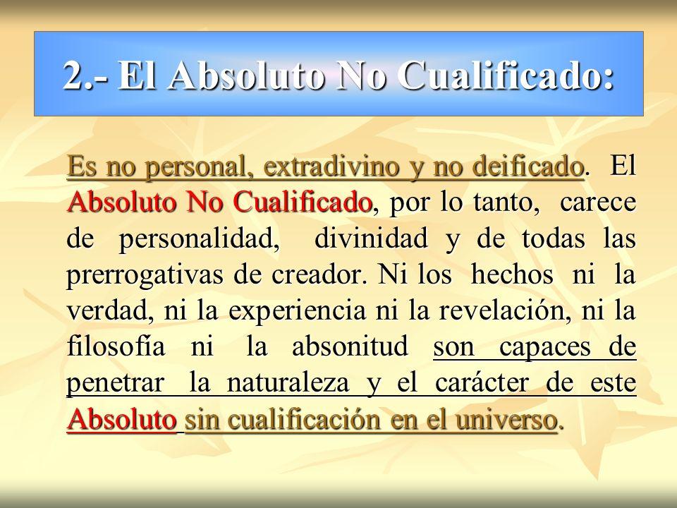 2.- El Absoluto No Cualificado: Es no personal, extradivino y no deificado. El Absoluto No Cualificado, por lo tanto, carece de personalidad, divinida