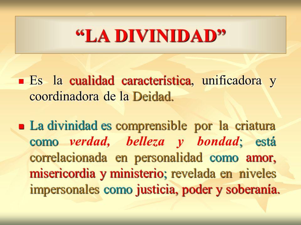 LA DIVINIDAD Es la cualidad característica, unificadora y coordinadora de la Deidad. Es la cualidad característica, unificadora y coordinadora de la D