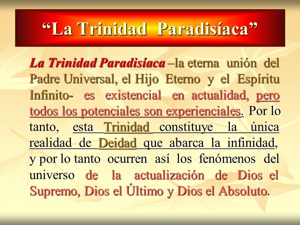 La Trinidad Paradisíaca La Trinidad Paradisíaca –la eterna unión del Padre Universal, el Hijo Eterno y el Espíritu Infinito- es existencial en actuali