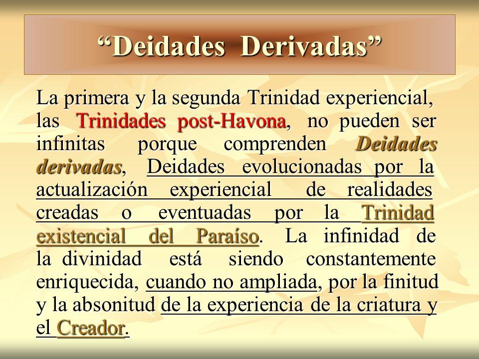 Deidades Derivadas La primera y la segunda Trinidad experiencial, las Trinidades post-Havona, no pueden ser infinitas porque comprenden Deidades deriv