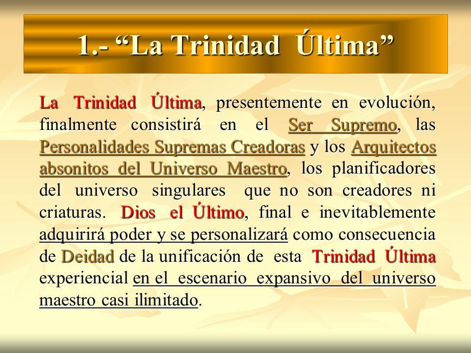 1.- La Trinidad Última La Trinidad Última, presentemente en evolución, finalmente consistirá en el Ser Supremo, las Personalidades Supremas Creadoras