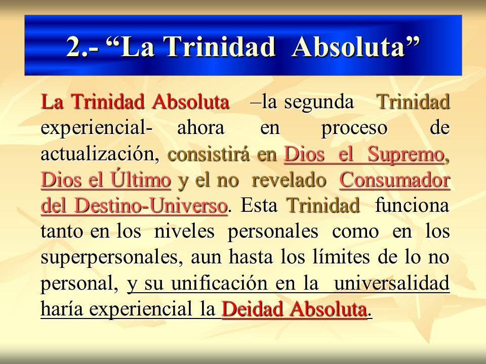 2.- La Trinidad Absoluta La Trinidad Absoluta –la segunda Trinidad experiencial- ahora en proceso de actualización, consistirá en Dios el Supremo, Dio