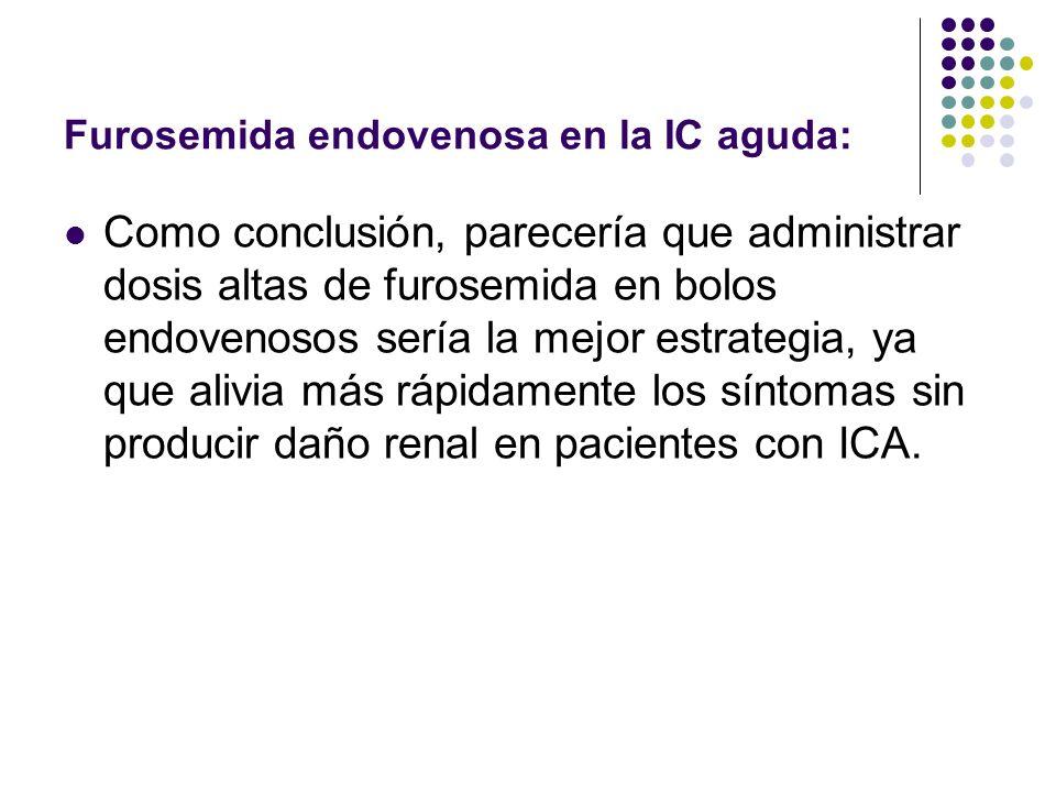 Furosemida endovenosa en la IC aguda: Como conclusión, parecería que administrar dosis altas de furosemida en bolos endovenosos sería la mejor estrate